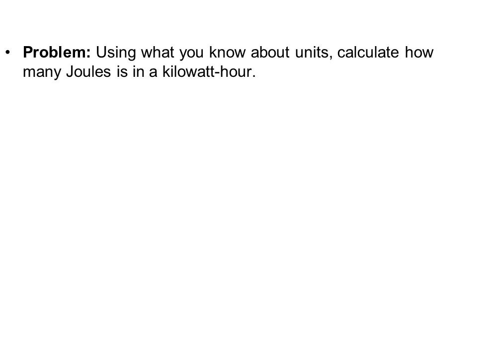 Physics C Energy3/25/2017. Problem: Using what you know about units, calculate how many Joules is in a kilowatt-hour.
