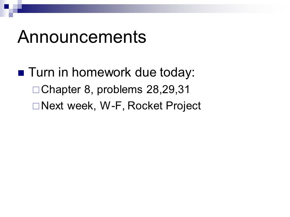 Announcements Turn in homework due today: Chapter 8, problems 28,29,31