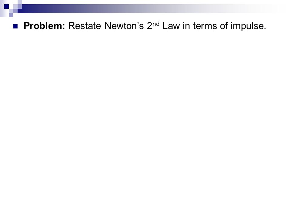 Problem: Restate Newton's 2nd Law in terms of impulse.