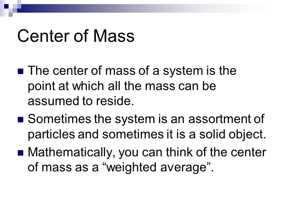 Physics C Energy3/25/2017. Center of Mass. The center of mass of a system is the point at which all the mass can be assumed to reside.