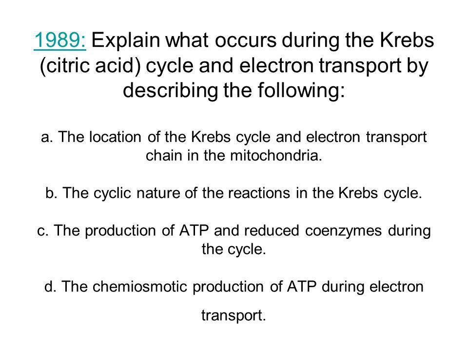 1989: Explain what occurs during the Krebs (citric acid) cycle and electron transport by describing the following: a.