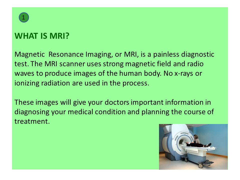 WHAT IS MRI Magnetic Resonance Imaging, or MRI, is a painless diagnostic test. The MRI scanner uses strong magnetic field and radio waves to produce images of the human body. No x-rays or ionizing radiation are used in the process. These images will give your doctors important information in diagnosing your medical condition and planning the course of treatment.
