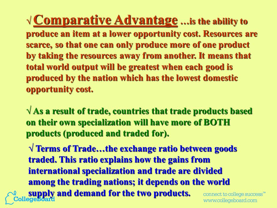 √ Comparative Advantage …is the ability to produce an item at a lower opportunity cost. Resources are scarce, so that one can only produce more of one product by taking the resources away from another. It means that total world output will be greatest when each good is produced by the nation which has the lowest domestic opportunity cost.