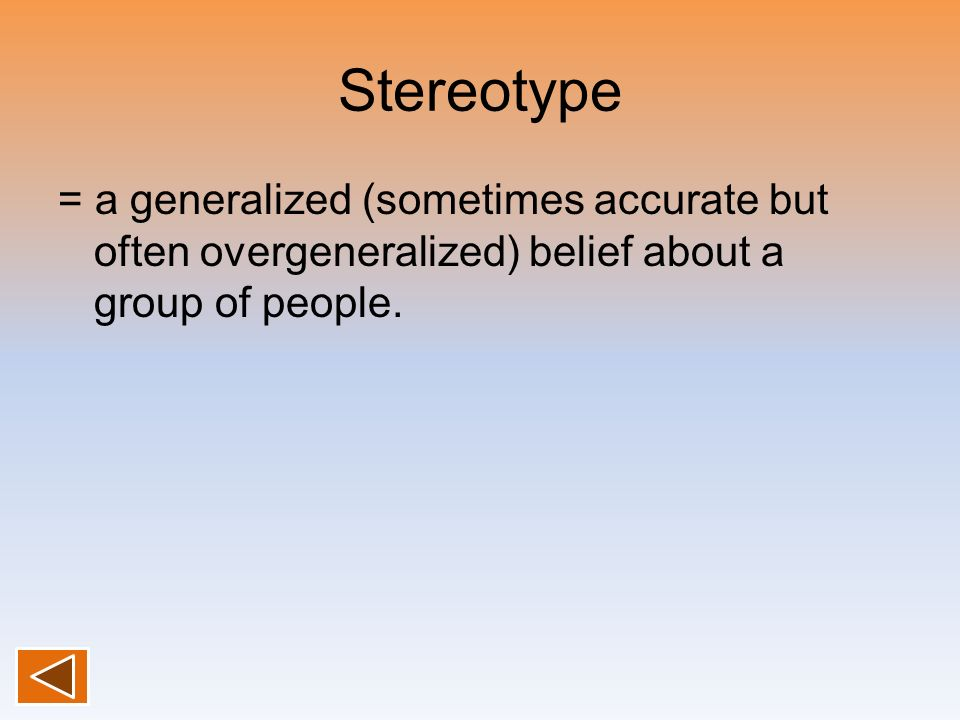 Stereotype = a generalized (sometimes accurate but often overgeneralized) belief about a group of people.