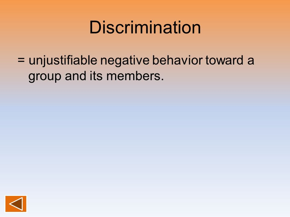 Discrimination = unjustifiable negative behavior toward a group and its members.