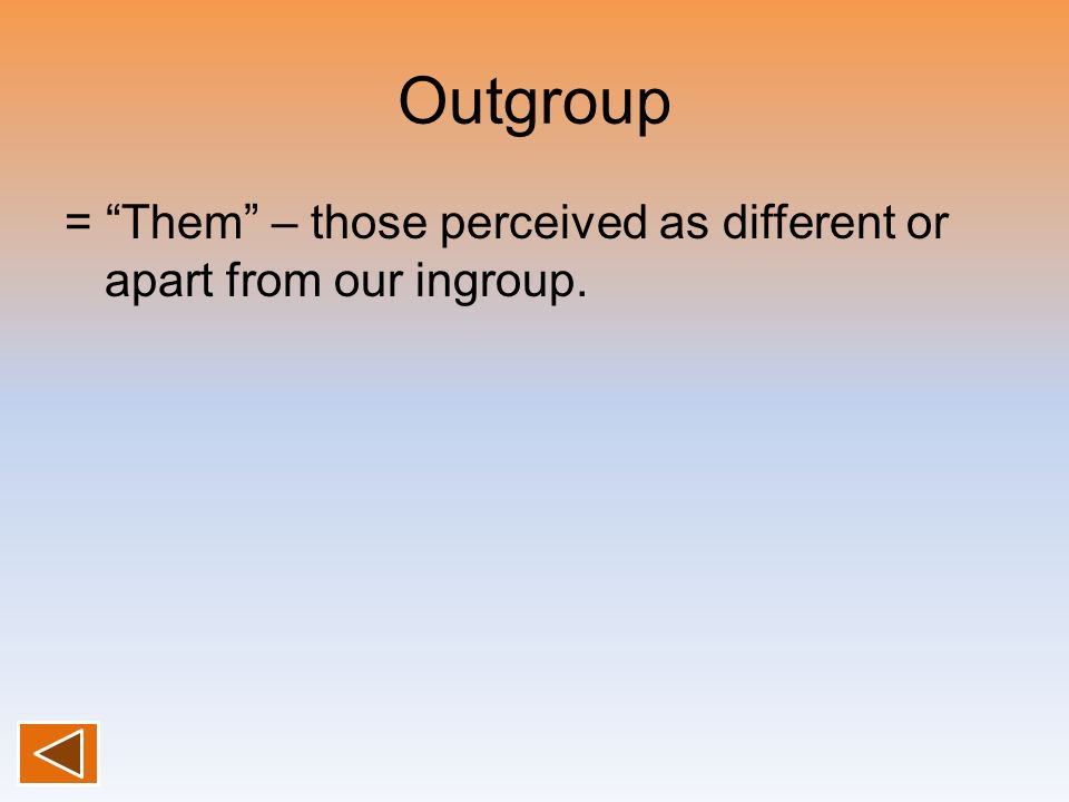Outgroup = Them – those perceived as different or apart from our ingroup.
