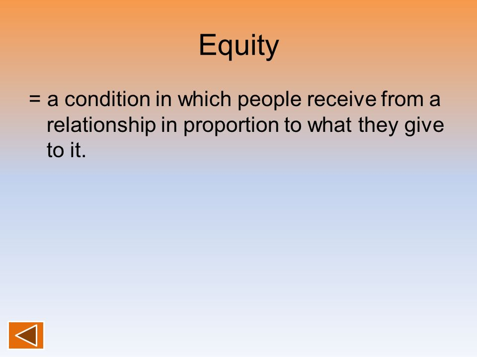 Equity = a condition in which people receive from a relationship in proportion to what they give to it.