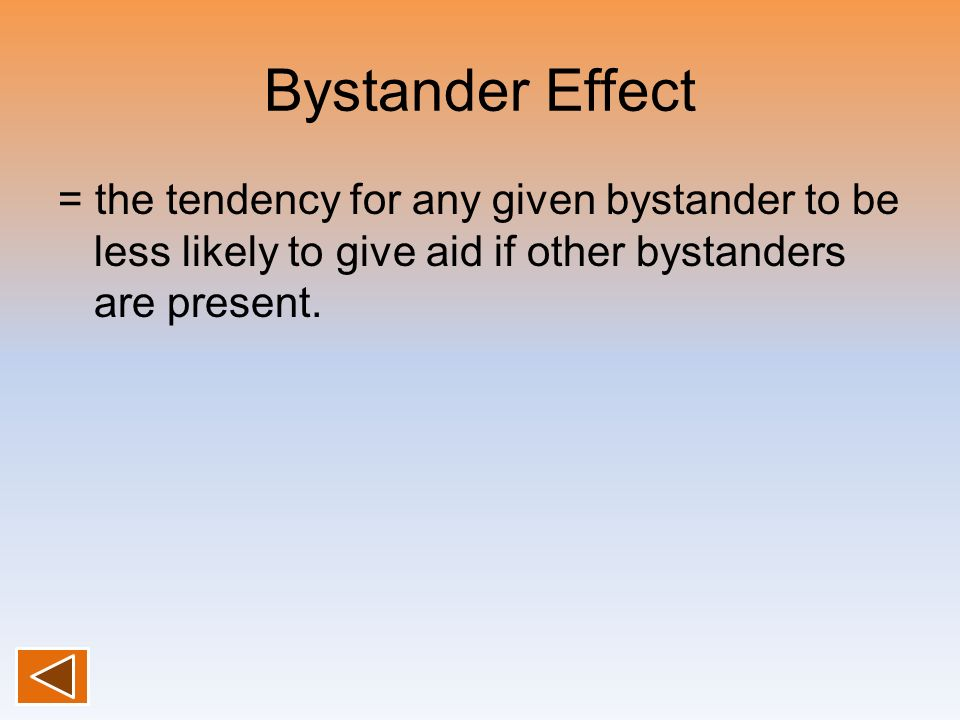 Bystander Effect = the tendency for any given bystander to be less likely to give aid if other bystanders are present.