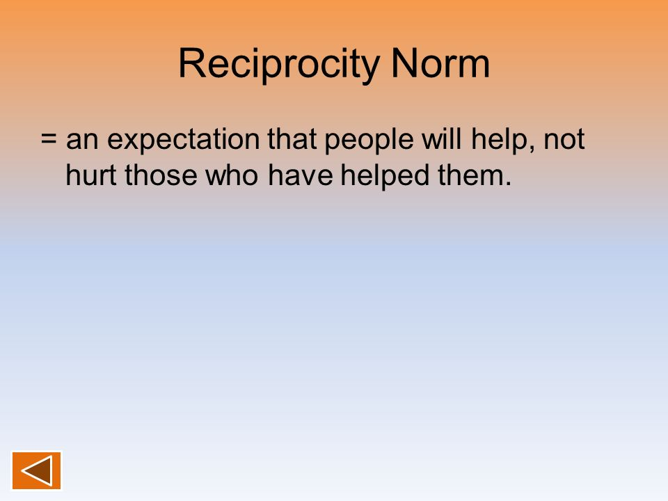 Reciprocity Norm = an expectation that people will help, not hurt those who have helped them.