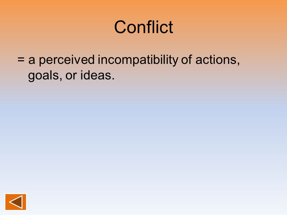 Conflict = a perceived incompatibility of actions, goals, or ideas.