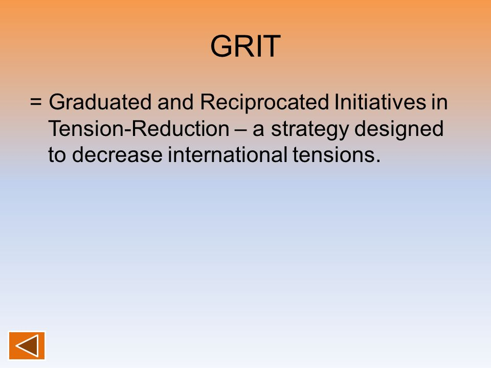 GRIT = Graduated and Reciprocated Initiatives in Tension-Reduction – a strategy designed to decrease international tensions.