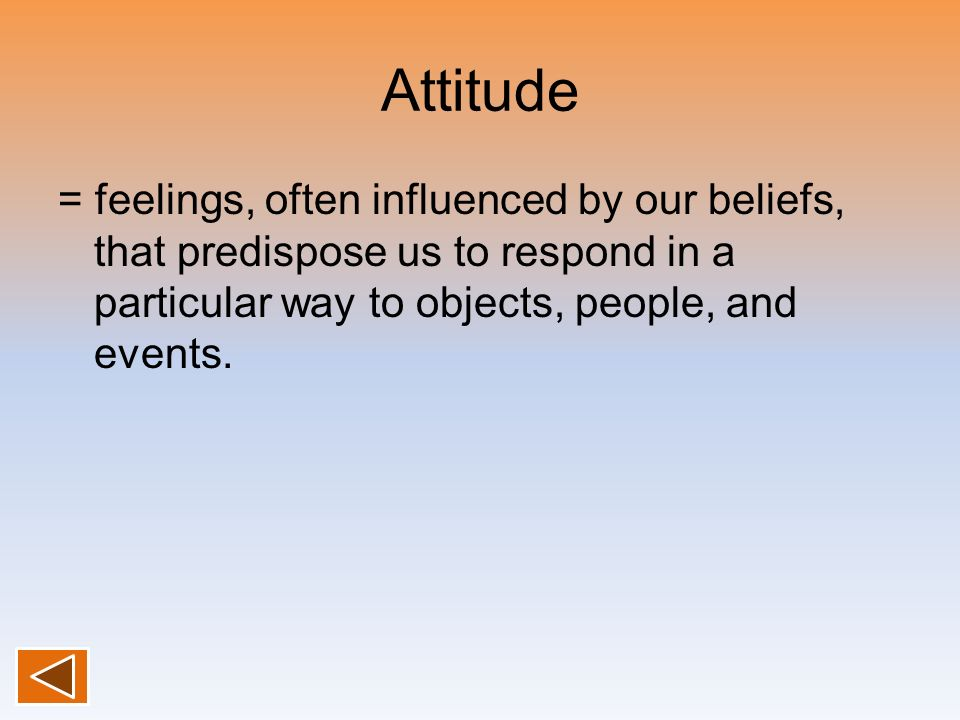Attitude = feelings, often influenced by our beliefs, that predispose us to respond in a particular way to objects, people, and events.