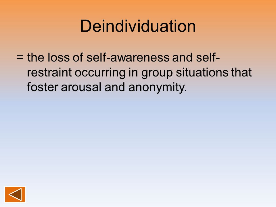 Deindividuation = the loss of self-awareness and self-restraint occurring in group situations that foster arousal and anonymity.