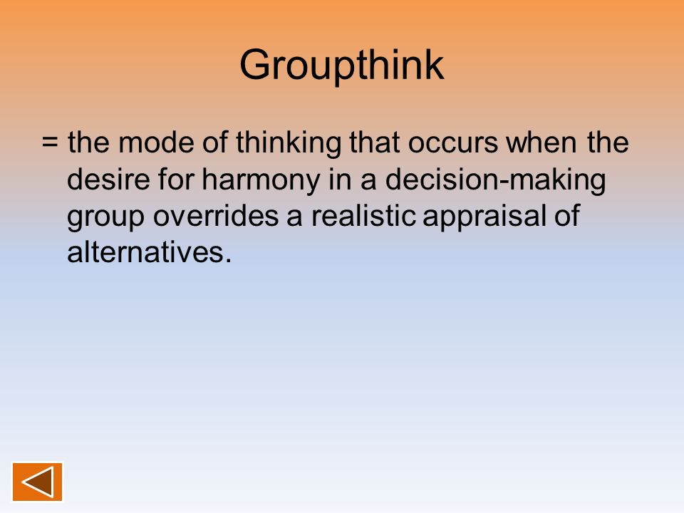 Groupthink = the mode of thinking that occurs when the desire for harmony in a decision-making group overrides a realistic appraisal of alternatives.