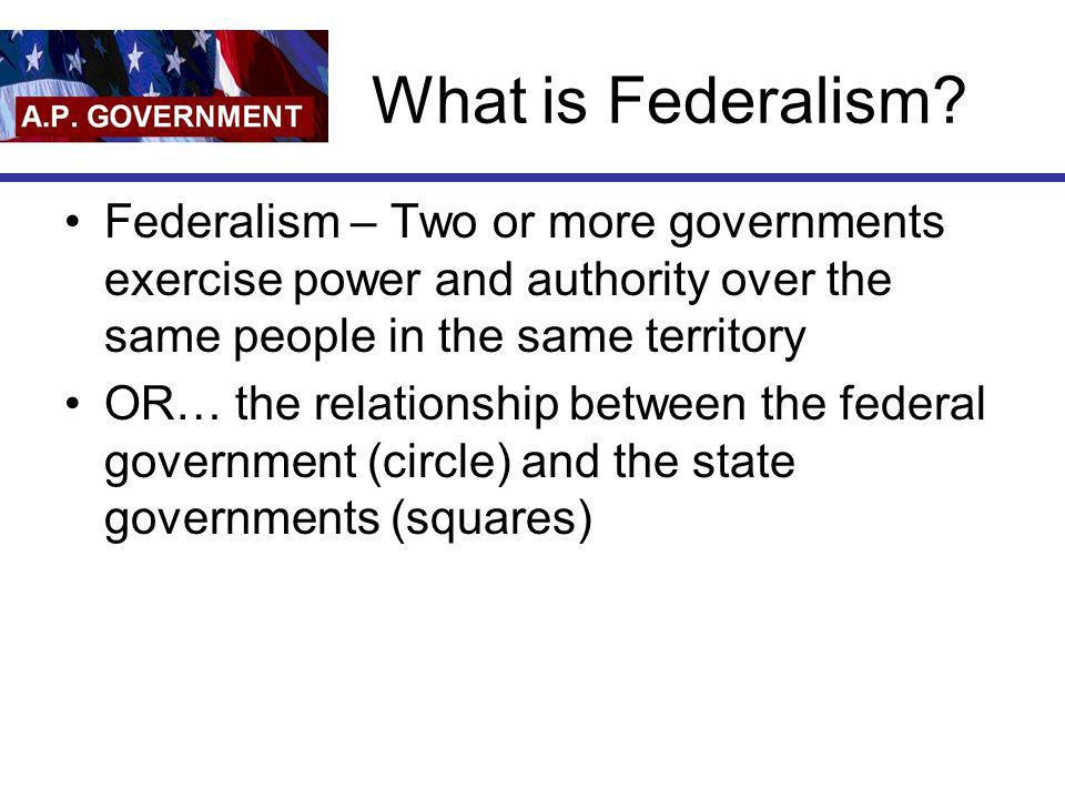 What is Federalism Federalism – Two or more governments exercise power and authority over the same people in the same territory.