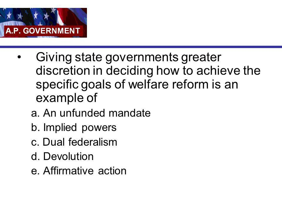 Giving state governments greater discretion in deciding how to achieve the specific goals of welfare reform is an example of
