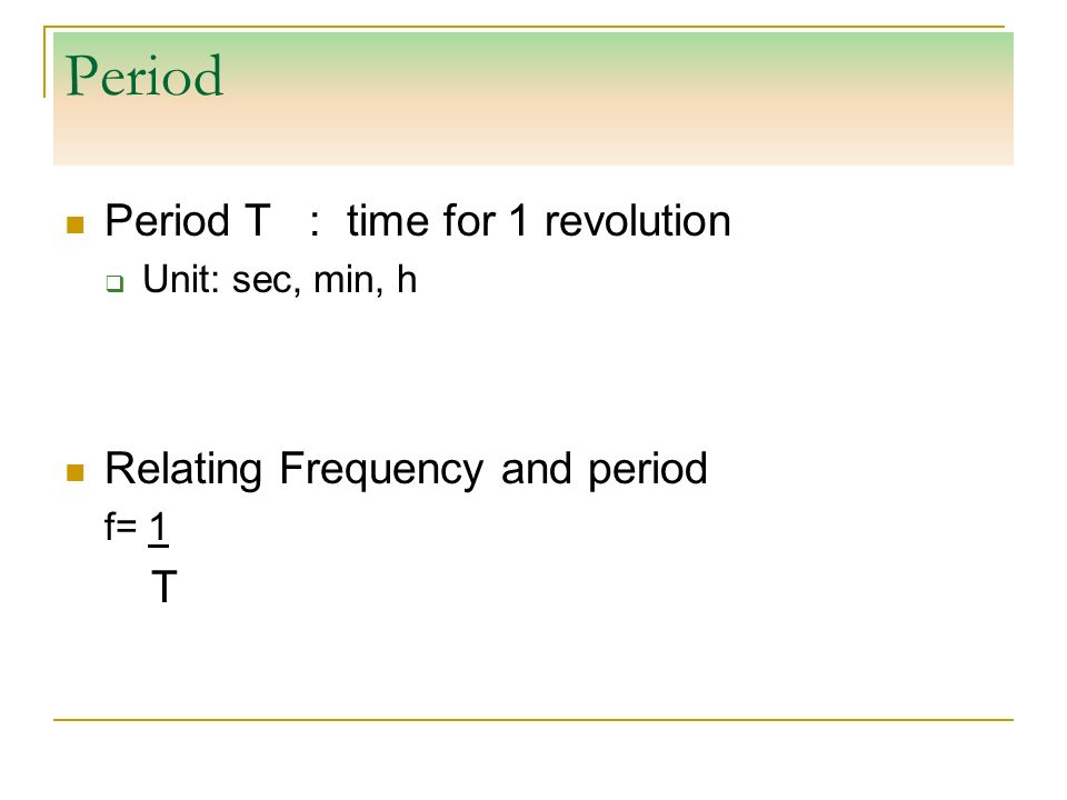 Period Period T : time for 1 revolution Relating Frequency and period