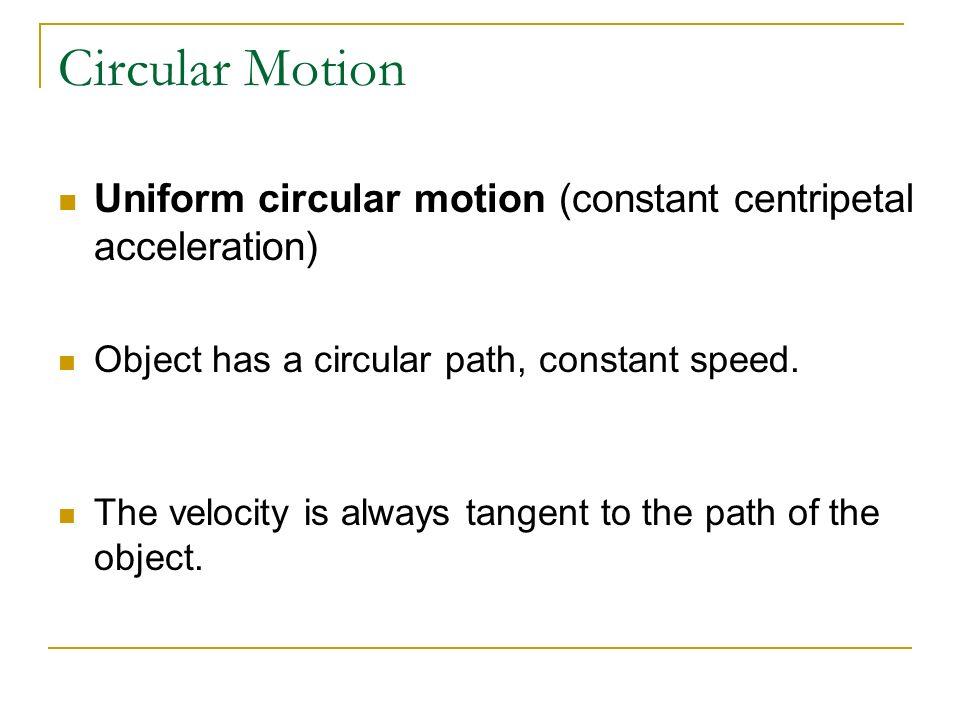 Circular Motion Uniform circular motion (constant centripetal acceleration) Object has a circular path, constant speed.