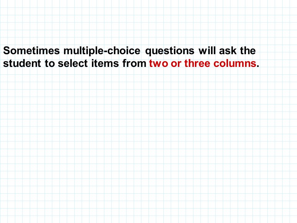 Sometimes multiple-choice questions will ask the student to select items from two or three columns.