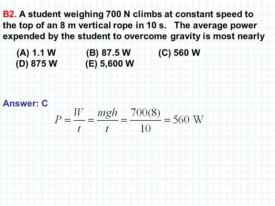 B2. A student weighing 700 N climbs at constant speed to