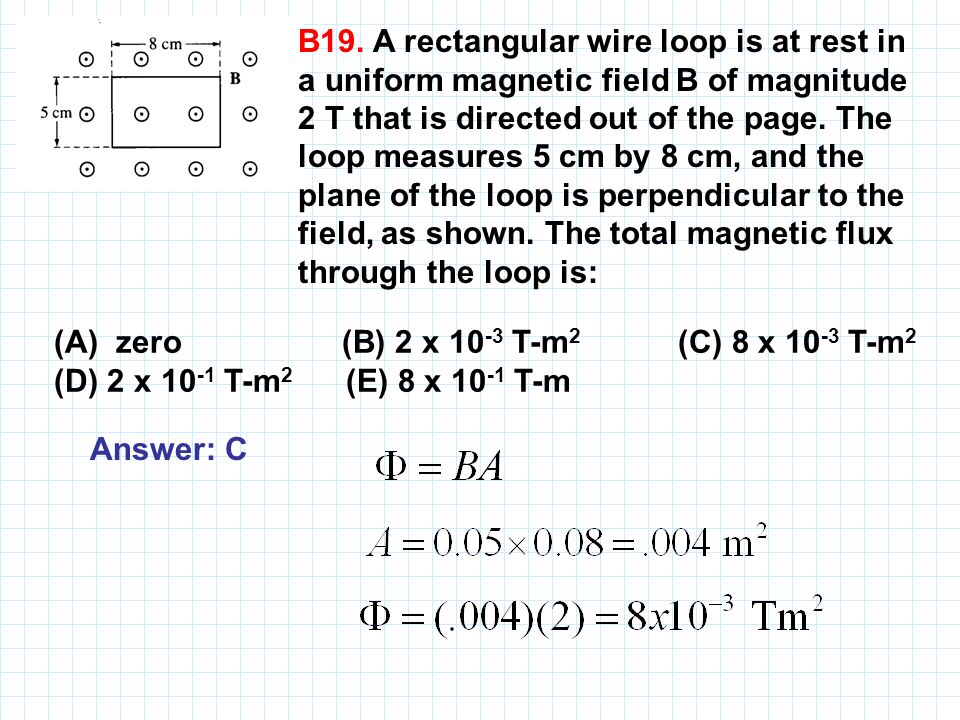 B19. A rectangular wire loop is at rest in a uniform magnetic field B of magnitude 2 T that is directed out of the page. The loop measures 5 cm by 8 cm, and the plane of the loop is perpendicular to the field, as shown. The total magnetic flux through the loop is: