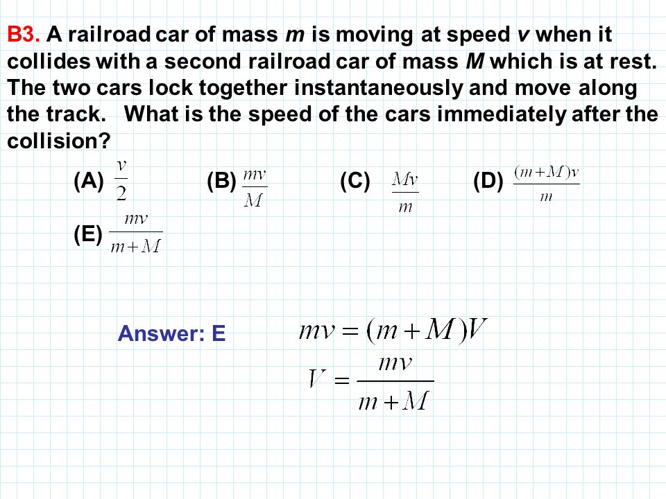 B3. A railroad car of mass m is moving at speed v when it collides with a second railroad car of mass M which is at rest. The two cars lock together instantaneously and move along the track. What is the speed of the cars immediately after the collision
