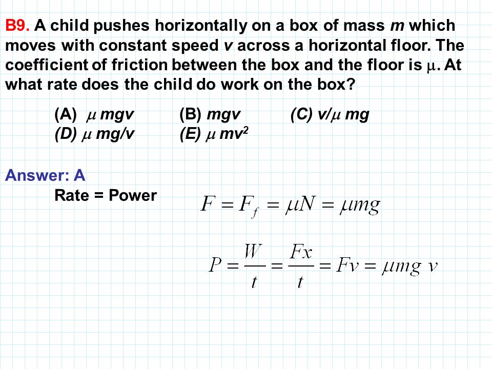 B9. A child pushes horizontally on a box of mass m which moves with constant speed v across a horizontal floor. The coefficient of friction between the box and the floor is . At what rate does the child do work on the box