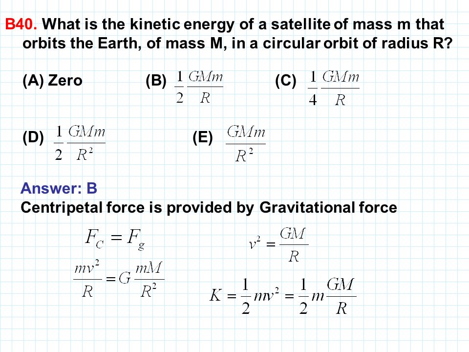 B40. What is the kinetic energy of a satellite of mass m that orbits the Earth, of mass M, in a circular orbit of radius R