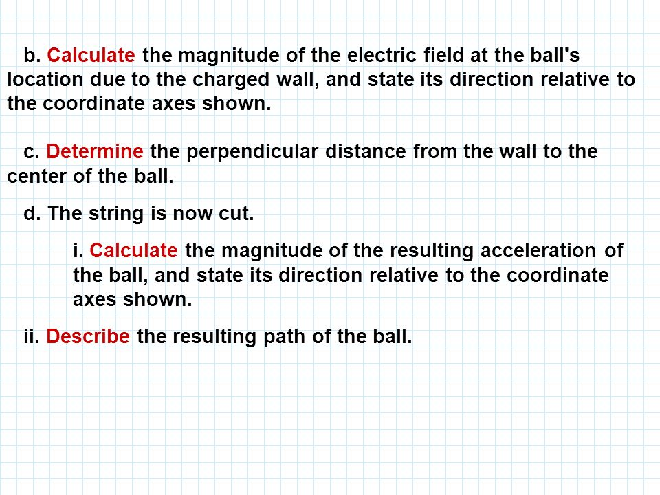 b. Calculate the magnitude of the electric field at the ball s location due to the charged wall, and state its direction relative to the coordinate axes shown.