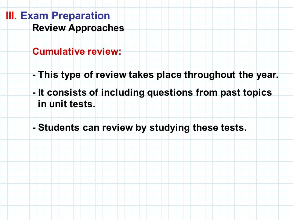 III. Exam Preparation Review Approaches. Cumulative review: - This type of review takes place throughout the year.
