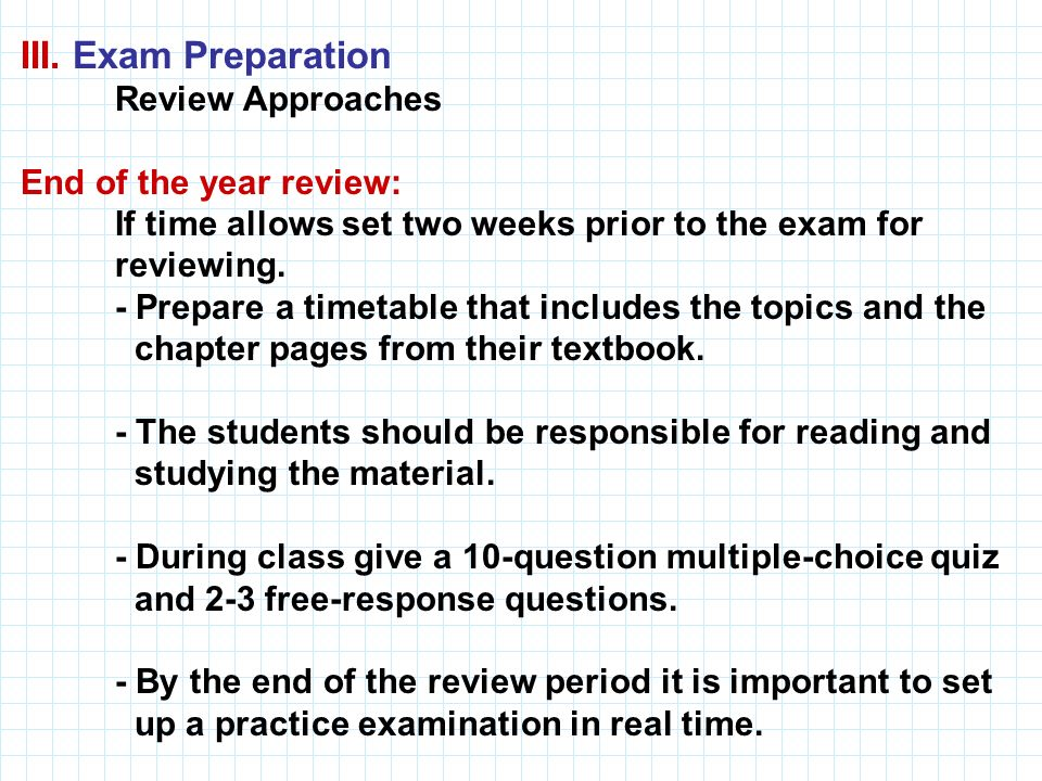 III. Exam Preparation Review Approaches. End of the year review: If time allows set two weeks prior to the exam for.