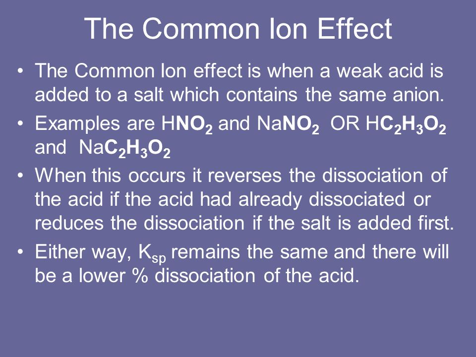 The Common Ion EffectThe Common Ion effect is when a weak acid is added to a salt which contains the same anion.