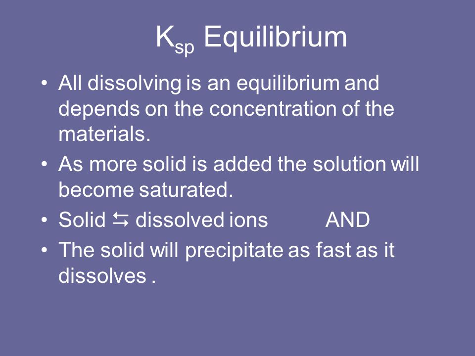 Ksp Equilibrium All dissolving is an equilibrium and depends on the concentration of the materials.