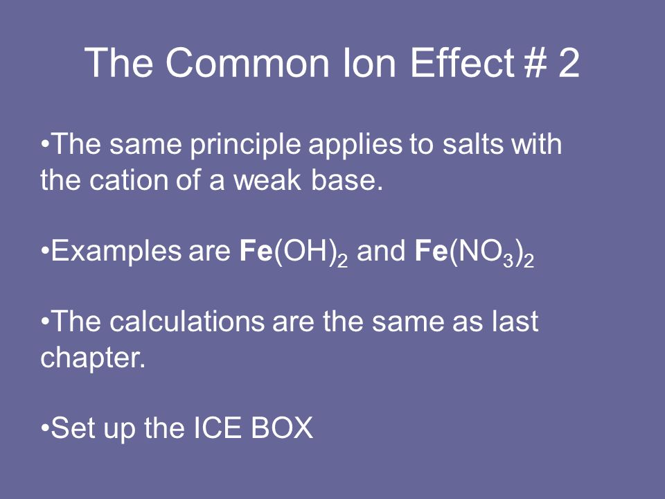 The Common Ion Effect # 2The same principle applies to salts with the cation of a weak base. Examples are Fe(OH)2 and Fe(NO3)2.