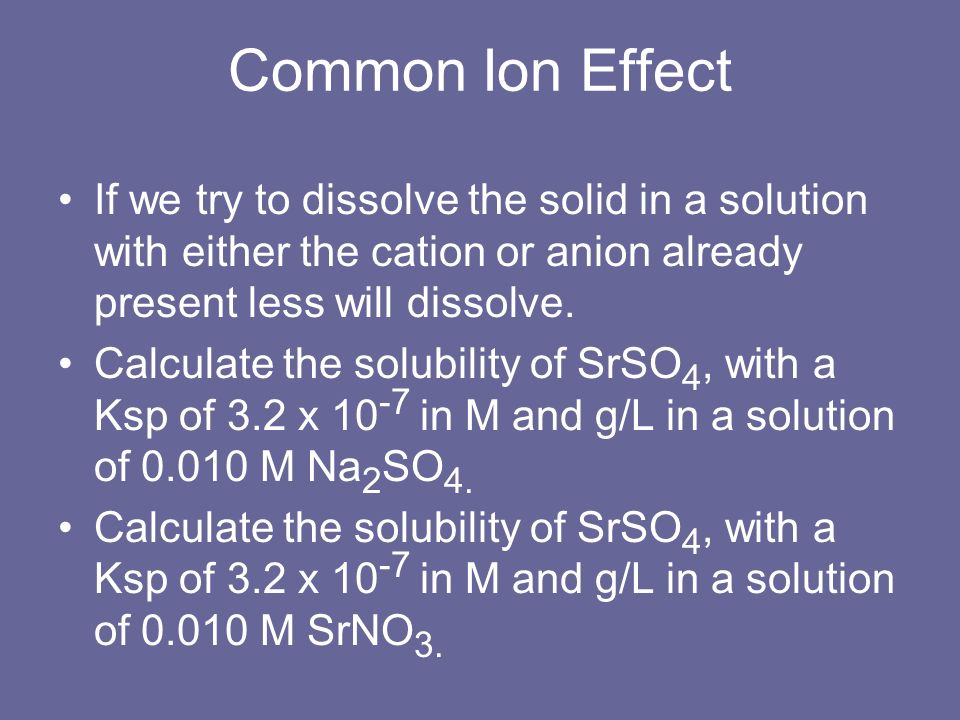 Common Ion EffectIf we try to dissolve the solid in a solution with either the cation or anion already present less will dissolve.