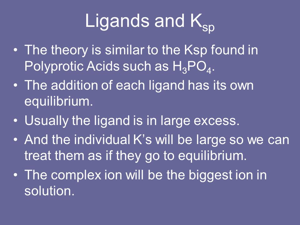 Ligands and KspThe theory is similar to the Ksp found in Polyprotic Acids such as H3PO4. The addition of each ligand has its own equilibrium.