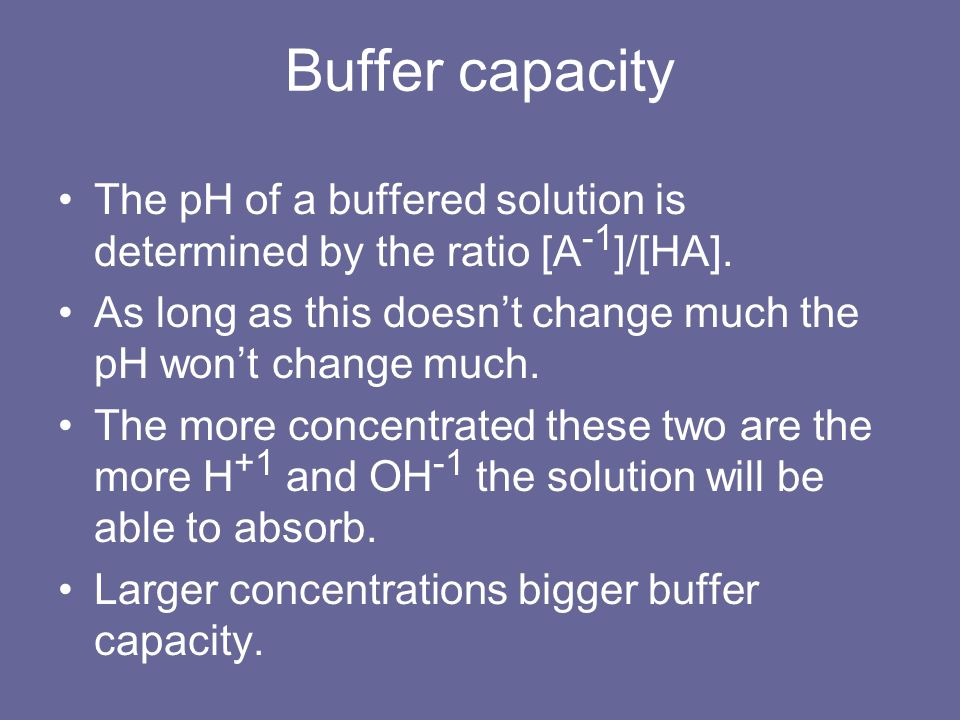 Buffer capacity The pH of a buffered solution is determined by the ratio [A-1]/[HA]. As long as this doesn't change much the pH won't change much.
