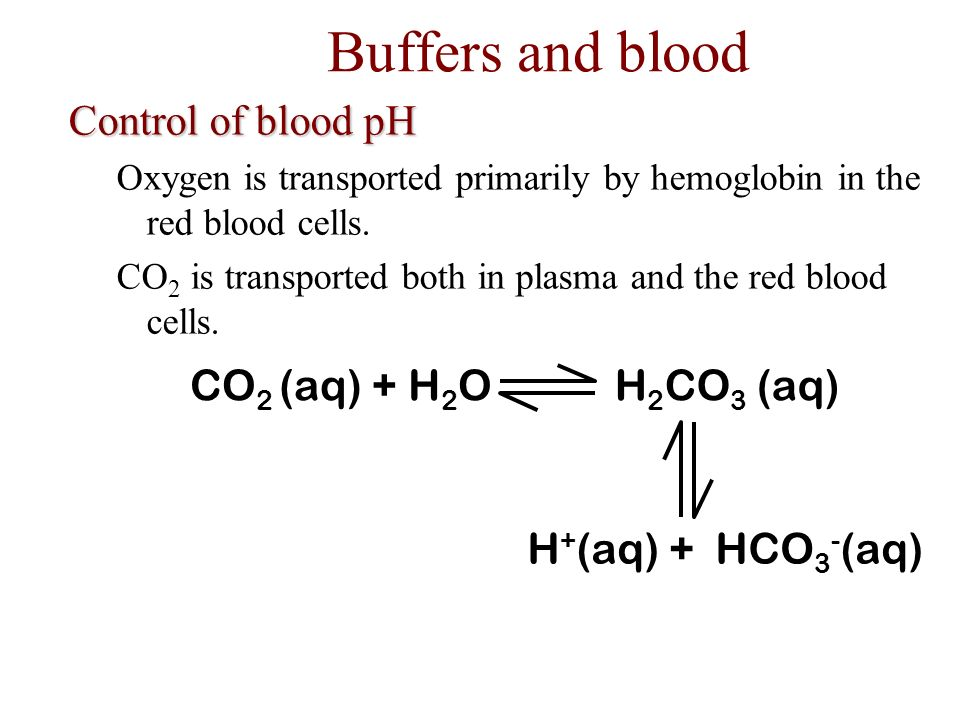 Buffers and blood Control of blood pH CO2 (aq) + H2O H2CO3 (aq)