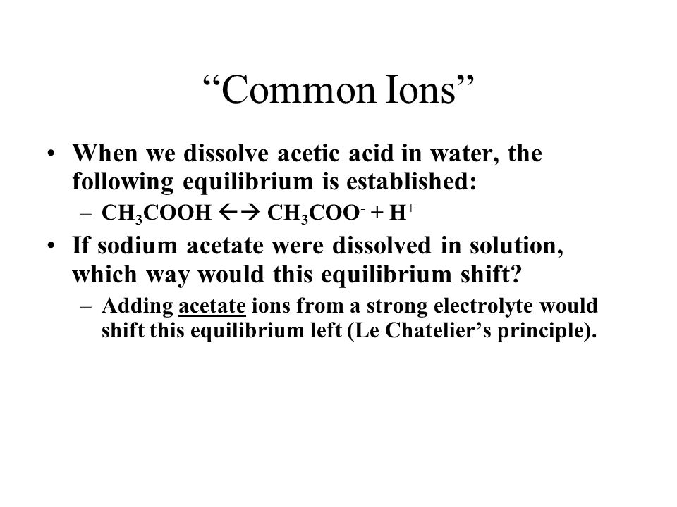 Common Ions When we dissolve acetic acid in water, the following equilibrium is established: CH3COOH  CH3COO- + H+