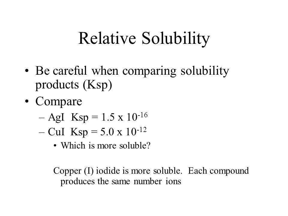 Relative Solubility Be careful when comparing solubility products (Ksp) Compare. AgI Ksp = 1.5 x 10-16.