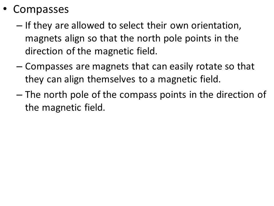 Compasses If they are allowed to select their own orientation, magnets align so that the north pole points in the direction of the magnetic field.