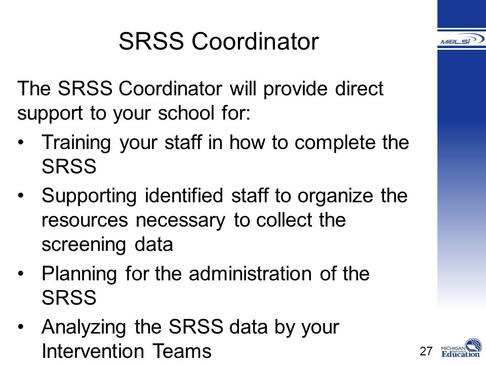 SRSS Coordinator The SRSS Coordinator will provide direct support to your school for: Training your staff in how to complete the SRSS.