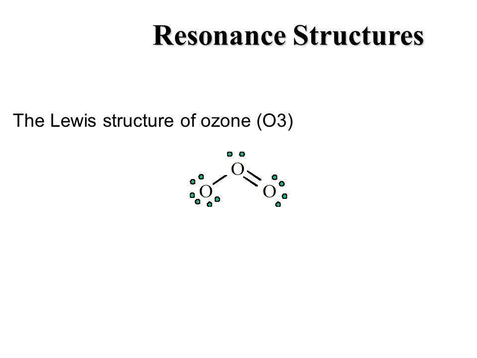 Resonance Structures The Lewis structure of ozone (O3)