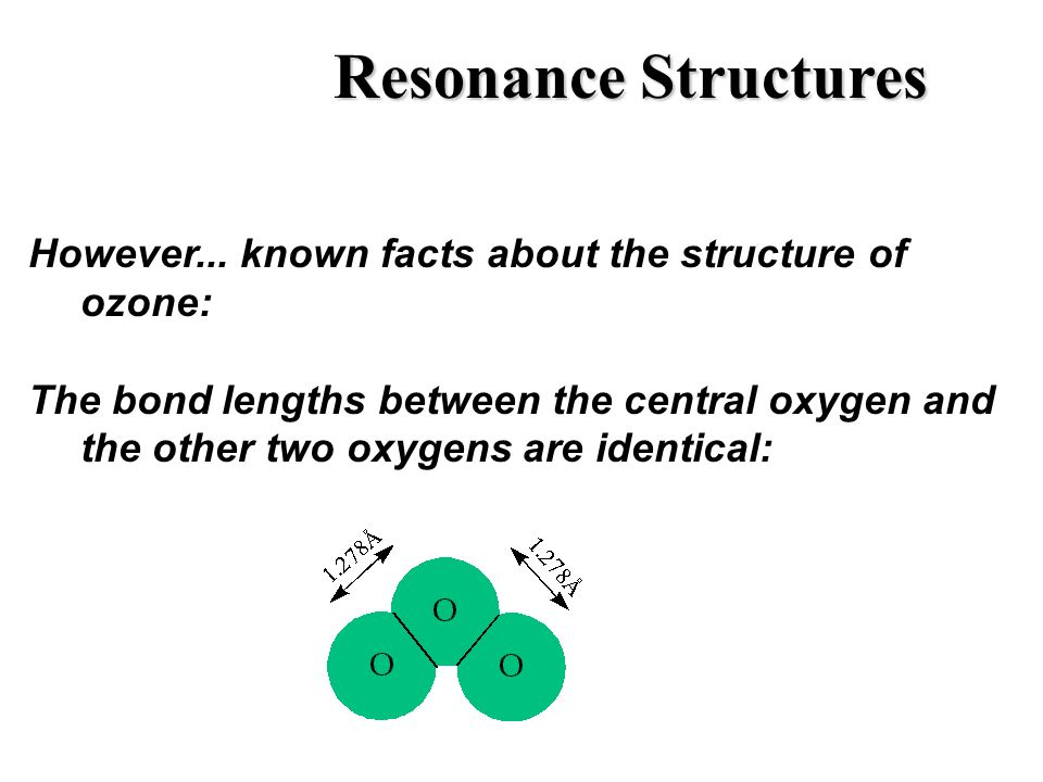 Resonance Structures However... known facts about the structure of ozone: