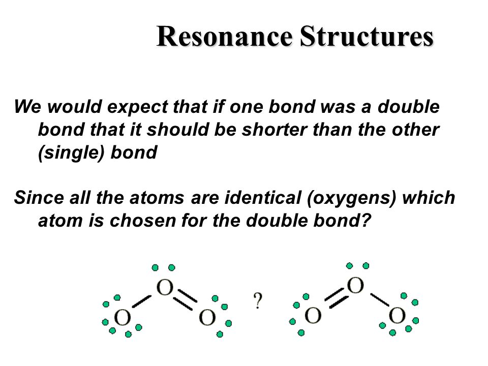 Resonance Structures We would expect that if one bond was a double bond that it should be shorter than the other (single) bond.