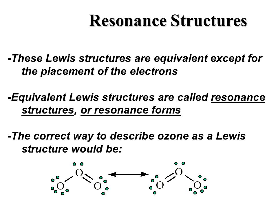 Resonance Structures -These Lewis structures are equivalent except for the placement of the electrons.
