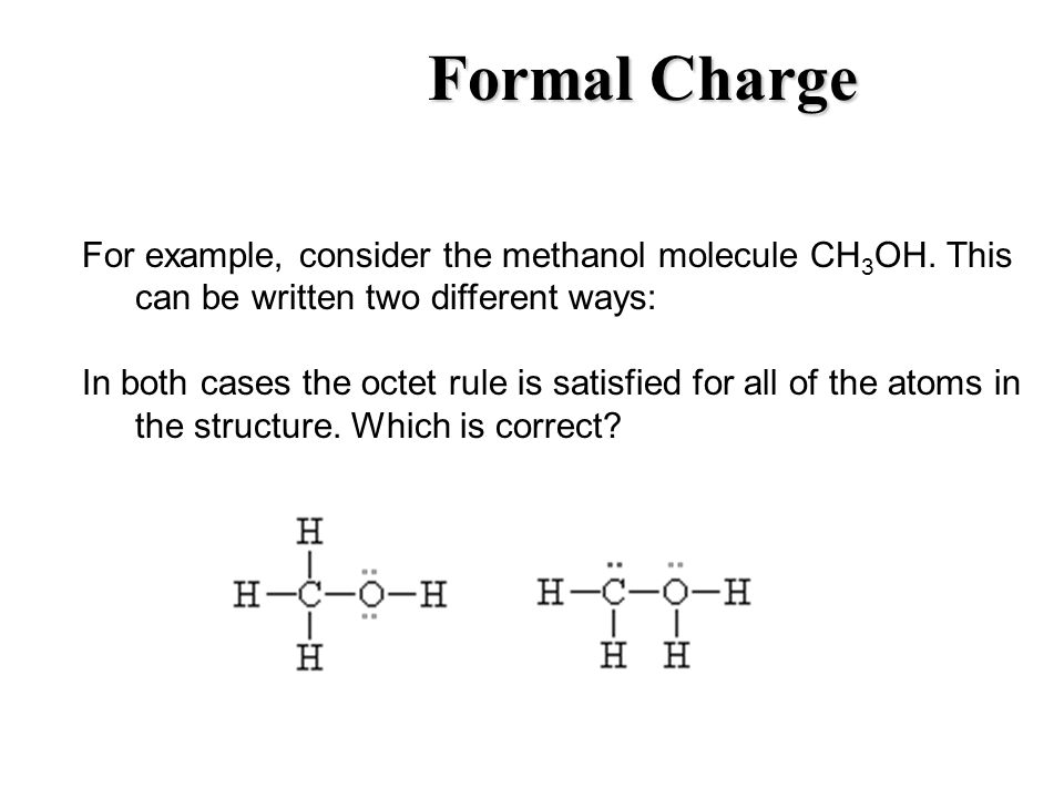 Formal Charge For example, consider the methanol molecule CH3OH. This can be written two different ways:
