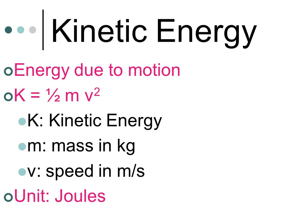 Kinetic Energy Energy due to motion K = ½ m v2 K: Kinetic Energy