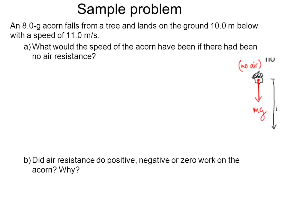 Sample problem An 8.0-g acorn falls from a tree and lands on the ground 10.0 m below with a speed of 11.0 m/s.