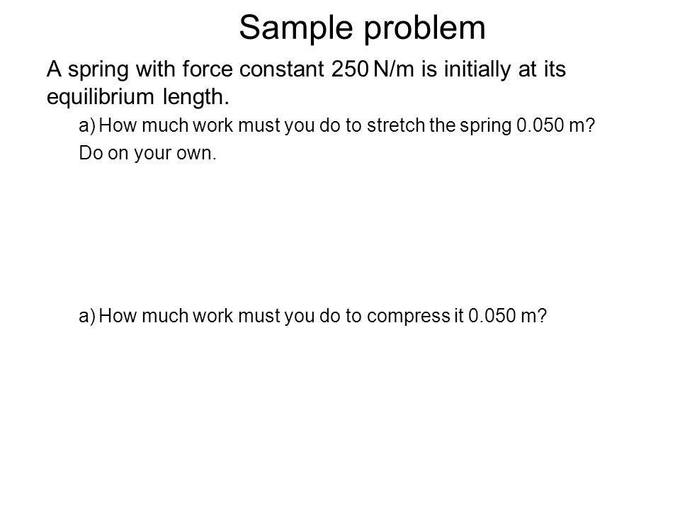 Sample problem A spring with force constant 250 N/m is initially at its equilibrium length. How much work must you do to stretch the spring 0.050 m